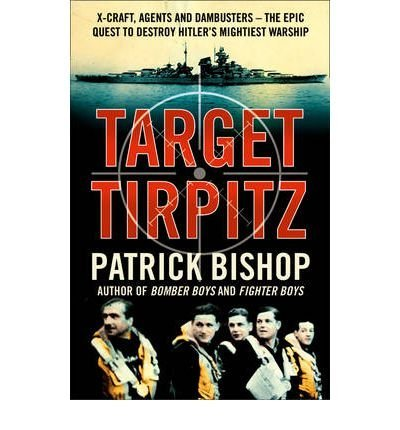Target Tirpitz: Target Tirpitz: X-Craft, Agents and Dambusters – The Epic Quest to Destroy Hitler's Mightiest Warship