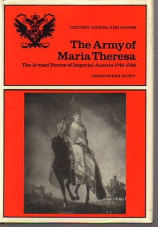 The Army of Maria Theresa: The Armed Forces of Imperial Austria, 1740-1780